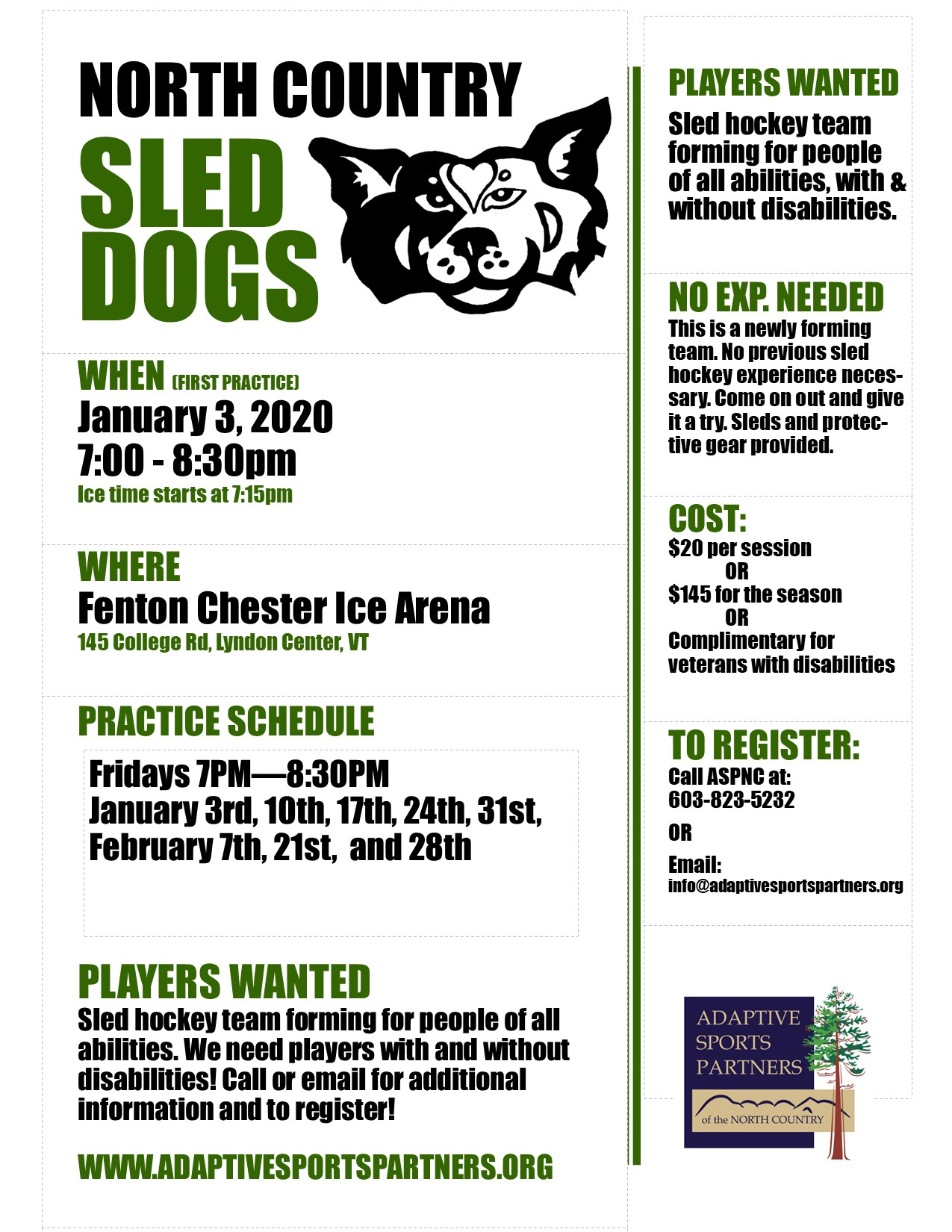 Seasonal Sled Hockey program. The North Country Sled Dogs will be holding (mostly) weekly practice sessions. Come and join the team! Open to all ability levels and to those with and without disabilities. All equipment provided.  Program Dates: January 3, 2020 - February 28, 2020 (Not 2/14)  2020 1/3 - 7:15-8:30P 1/10 - 7:15-8:30P 1/17 - 7:15-8:30P 1/24 - 7:15-8:30P 1/31 - 7:15-8:30P 2/7 - 7:15-8:30P 2/21 - 7:15-8:30P 2/28 - 7:15-8:30P  Pre-registration necessary. Please contact the ASPNC Office at 603-823-5232, email info@adaptivesportspartners.org, or register online at https://aspnc.z2systems.com/eventReg.jsp?event=949&  Cost: $145 for the season (8 sessions) paid in advance or $20 per session paid as you go.   *A USA Hockey membership is also required, the fee for this is $40.  (https://www.usahockeyregistration.com/register_form_input.action)  *Annual membership required for participation in any ASPNC program activities. $25 annually  ASPNC is committed to providing sport, recreation, and wellness opportunities for any and all people of all abilities. We believe strongly that program fee should not be an additional barrier to participation. If financial assistance is needed please contact ASPNC by email at info@adaptivesportspartners.org.
