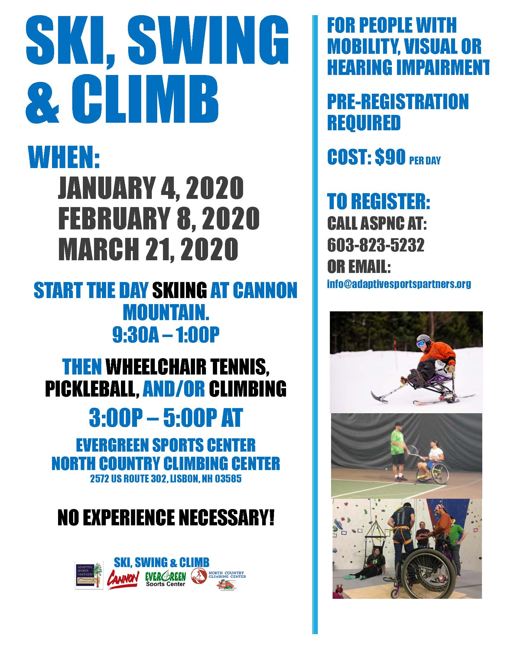$90 Per Day Schedule for each day: 9:30AM - 1PM - Skiing at Cannon for sit-skiers of any abilities from first-timers to those with plenty of experience and their own equipment.  3PM - 5:00PM - Wheelchair tennis at Evergreen Sports Center for those new to the sport or experienced. Join Harvard University head tennis professional and High performance coach, Micheal Mercier for plenty of fun on the court. Tennis wheelchairs available if needed.  3PM - 5:00PM - Indoor climbing at North Country Climbing Center for individuals with mobility impairments. Open to those new to the sport or with experience.  3PM - 5:00PM - PIckleball at Evergreen Sports Center for individuals with mobility impairments. Open to those new to the sport or with experience. 5:30PM - our crew will head out to a local restaurant for dinner, please plan to join us! (Cost of dinner not included with registration fee.)  Pre-registration necessary. Please contact the ASPNC Office at 603-823-5232 or info@adaptivesportspartners.org for questions.